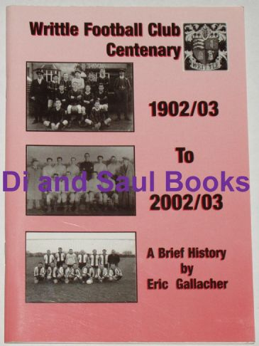 Writtle Football Club Centenary, 1902/03 to 2002/03, A Brief History, by Eric Gallacher